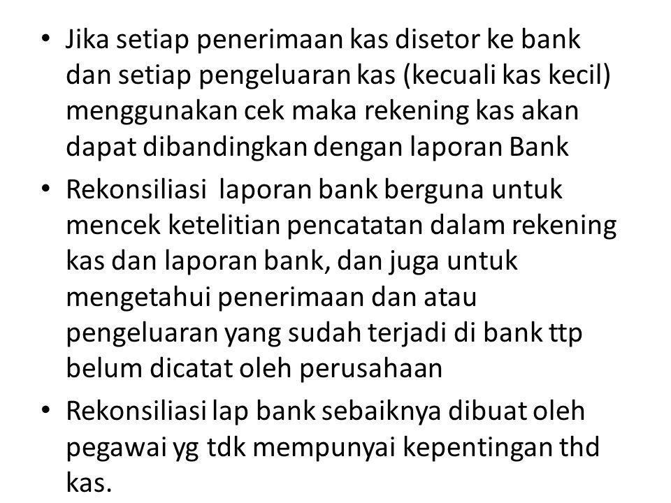 Jika setiap penerimaan kas disetor ke bank dan setiap pengeluaran kas (kecuali kas kecil) menggunakan cek maka rekening kas akan dapat dibandingkan dengan laporan Bank