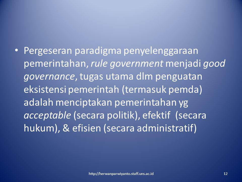 Pergeseran paradigma penyelenggaraan pemerintahan, rule government menjadi good governance, tugas utama dlm penguatan eksistensi pemerintah (termasuk pemda) adalah menciptakan pemerintahan yg acceptable (secara politik), efektif (secara hukum), & efisien (secara administratif)