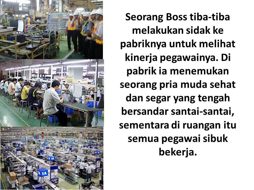 Seorang Boss tiba-tiba melakukan sidak ke pabriknya untuk melihat kinerja pegawainya.
