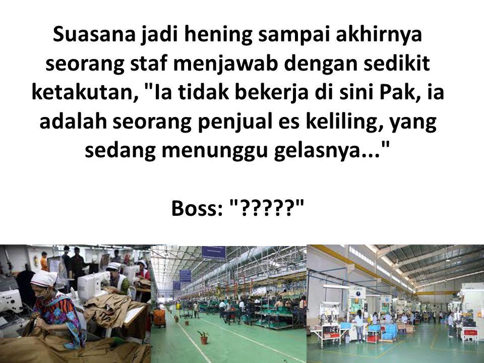 Suasana jadi hening sampai akhirnya seorang staf menjawab dengan sedikit ketakutan, Ia tidak bekerja di sini Pak, ia adalah seorang penjual es keliling, yang sedang menunggu gelasnya... Boss: