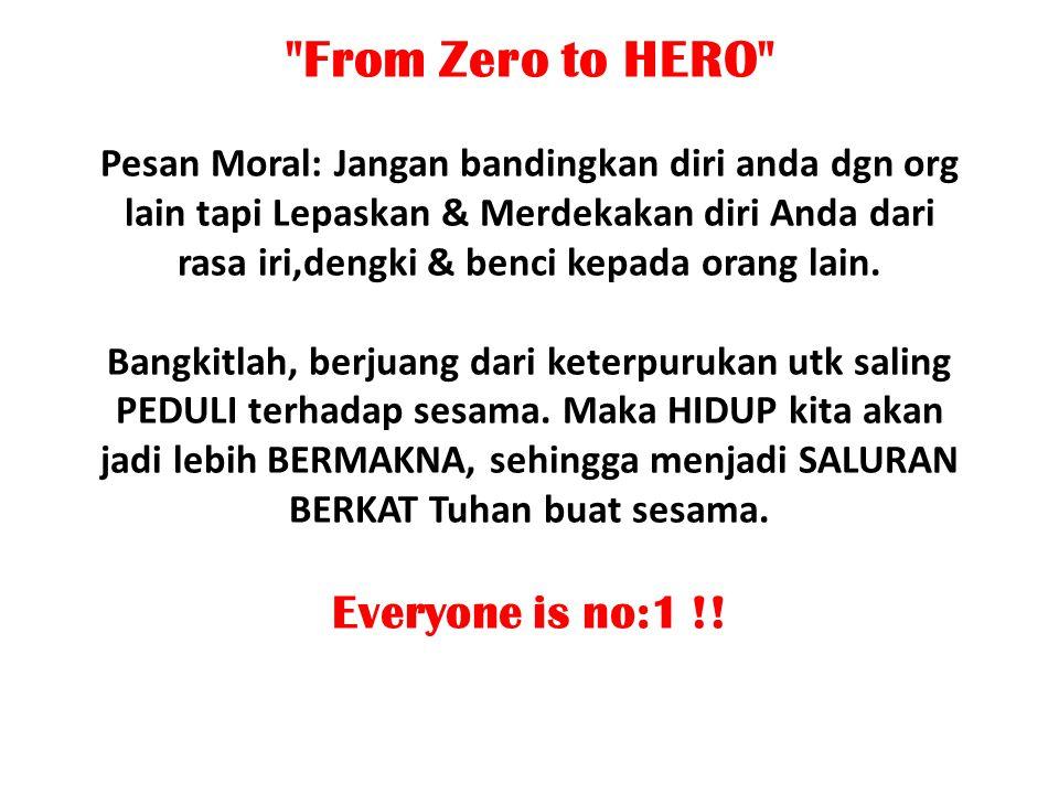 From Zero to HERO Pesan Moral: Jangan bandingkan diri anda dgn org lain tapi Lepaskan & Merdekakan diri Anda dari rasa iri,dengki & benci kepada orang lain.
