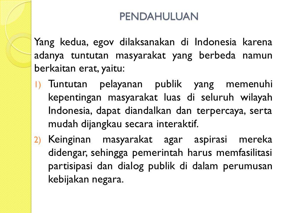 PENDAHULUAN Yang kedua, egov dilaksanakan di Indonesia karena adanya tuntutan masyarakat yang berbeda namun berkaitan erat, yaitu: