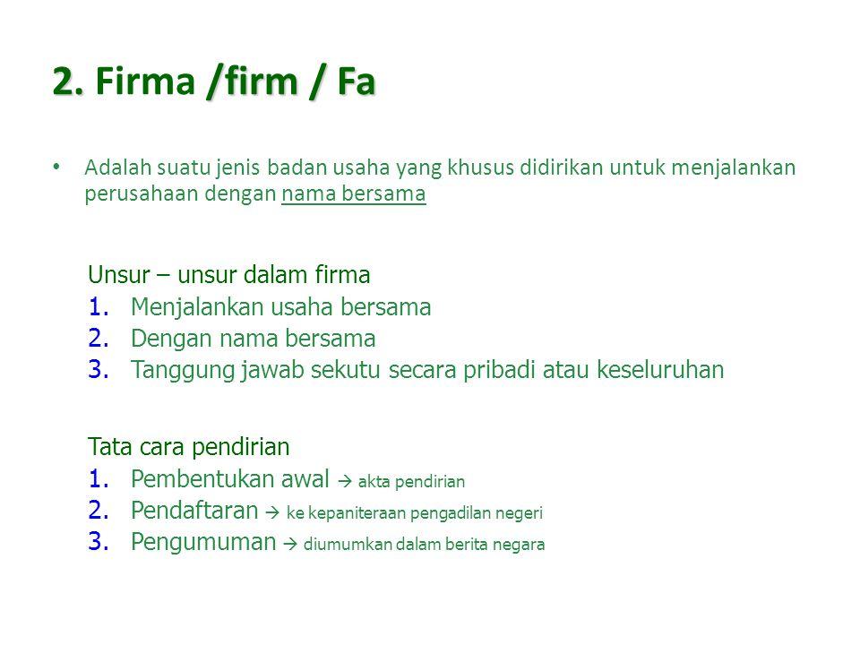 2. Firma /firm / Fa Adalah suatu jenis badan usaha yang khusus didirikan untuk menjalankan perusahaan dengan nama bersama.