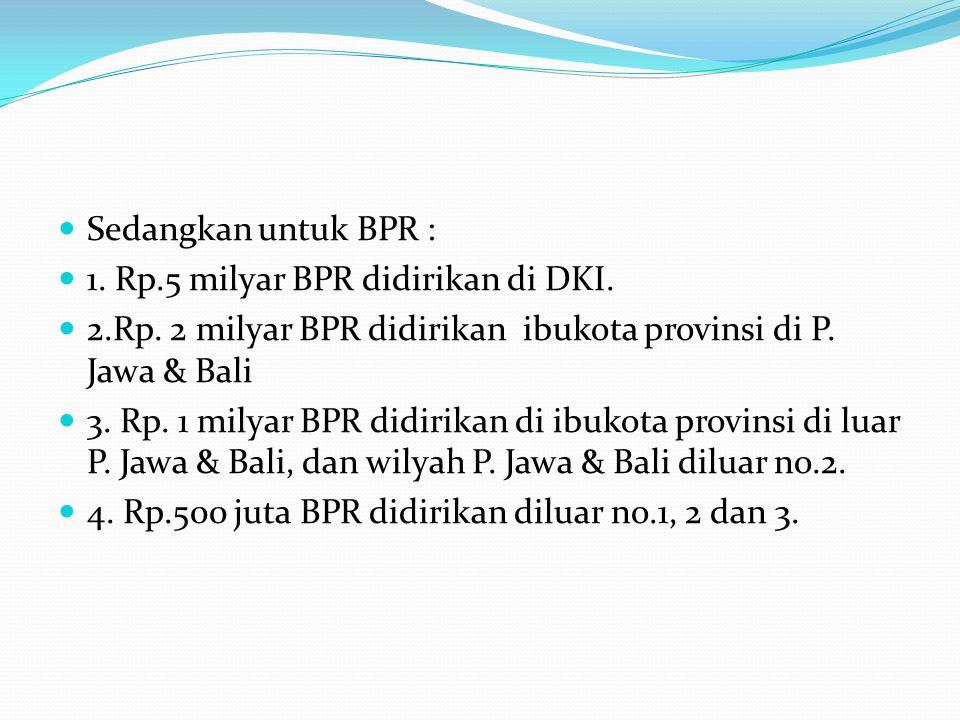 Sedangkan untuk BPR : 1. Rp.5 milyar BPR didirikan di DKI. 2.Rp. 2 milyar BPR didirikan ibukota provinsi di P. Jawa & Bali.