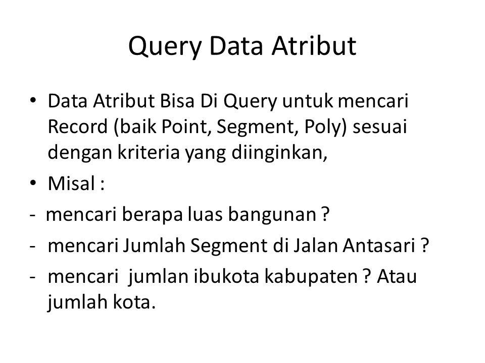 Query Data Atribut Data Atribut Bisa Di Query untuk mencari Record (baik Point, Segment, Poly) sesuai dengan kriteria yang diinginkan,