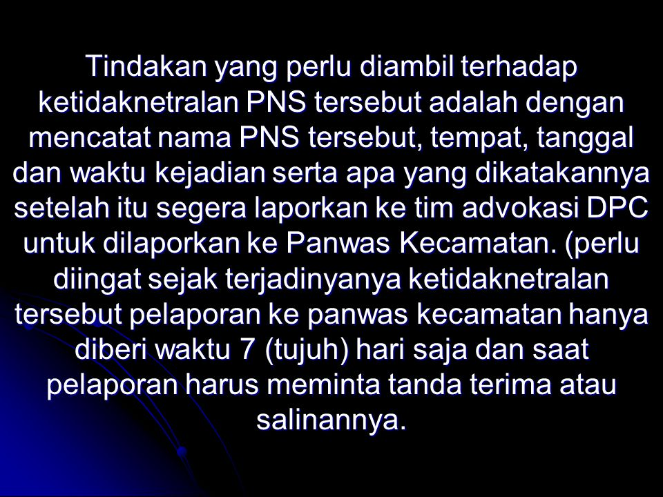 Tindakan yang perlu diambil terhadap ketidaknetralan PNS tersebut adalah dengan mencatat nama PNS tersebut, tempat, tanggal dan waktu kejadian serta apa yang dikatakannya setelah itu segera laporkan ke tim advokasi DPC untuk dilaporkan ke Panwas Kecamatan.