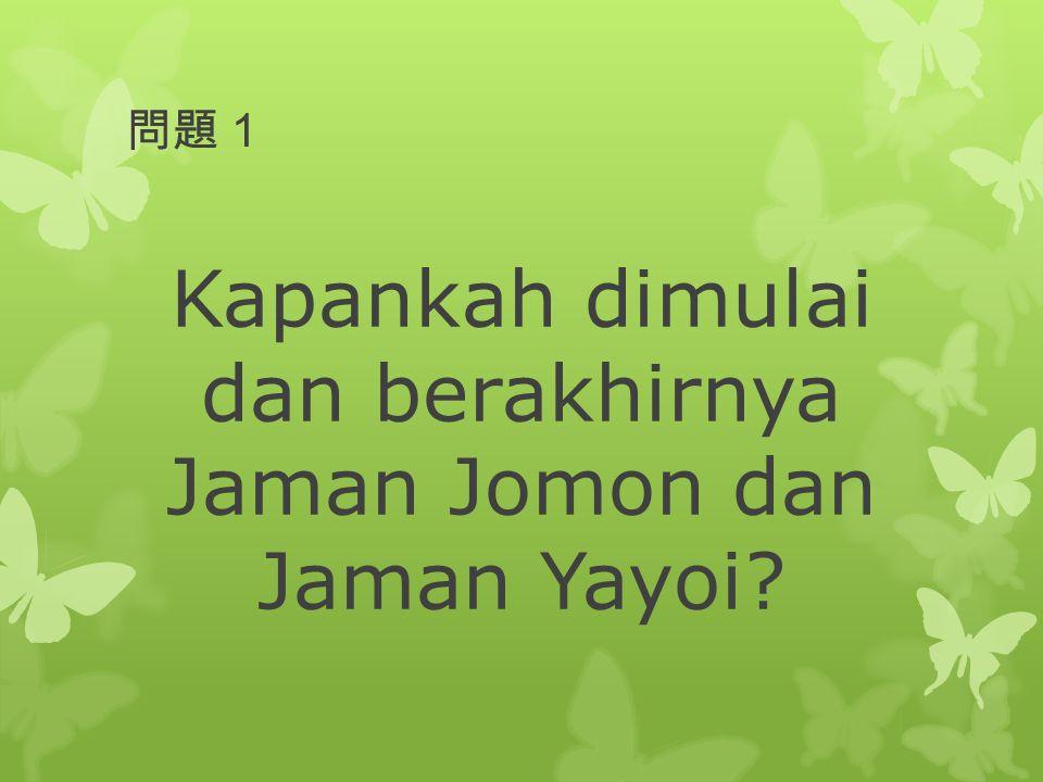 Kapankah dimulai dan berakhirnya Jaman Jomon dan Jaman Yayoi