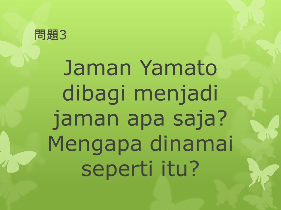 問題3 Jaman Yamato dibagi menjadi jaman apa saja Mengapa dinamai seperti itu