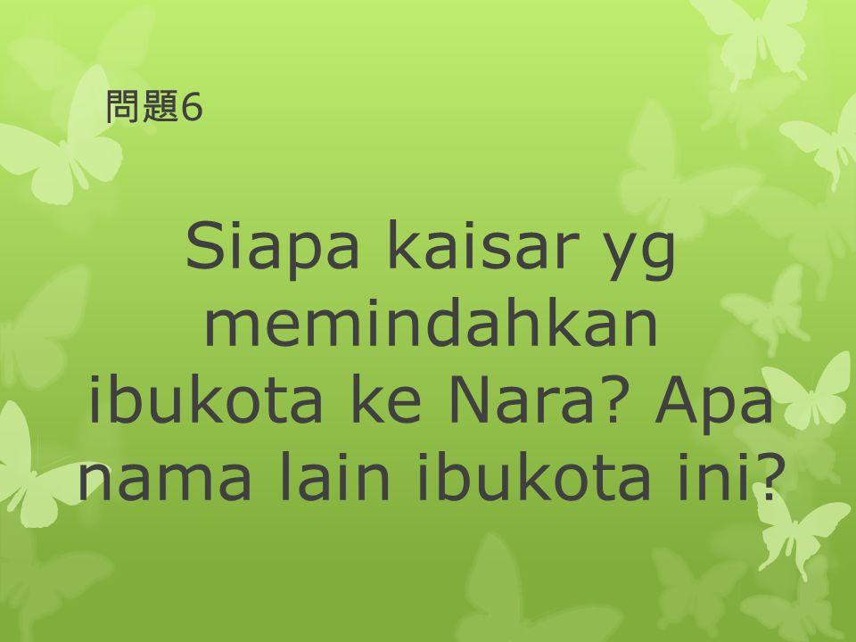 問題6 Siapa kaisar yg memindahkan ibukota ke Nara Apa nama lain ibukota ini
