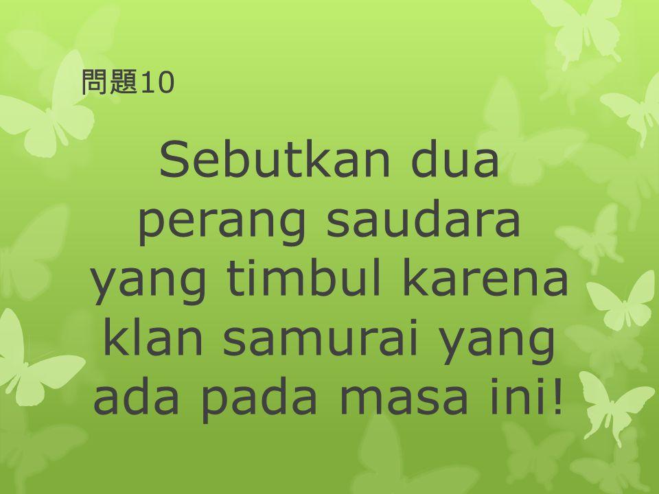 問題10 Sebutkan dua perang saudara yang timbul karena klan samurai yang ada pada masa ini!