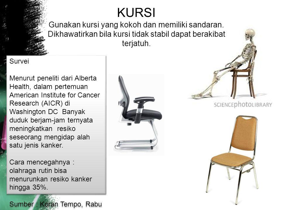 KURSI Gunakan kursi yang kokoh dan memiliki sandaran. Dikhawatirkan bila kursi tidak stabil dapat berakibat terjatuh.