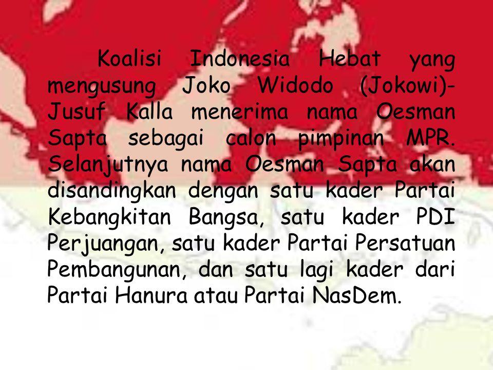 Koalisi Indonesia Hebat yang mengusung Joko Widodo (Jokowi)-Jusuf Kalla menerima nama Oesman Sapta sebagai calon pimpinan MPR.