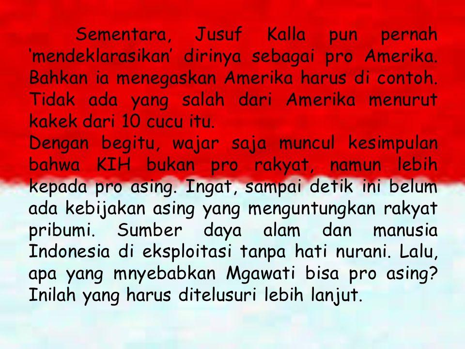 Sementara, Jusuf Kalla pun pernah 'mendeklarasikan' dirinya sebagai pro Amerika. Bahkan ia menegaskan Amerika harus di contoh. Tidak ada yang salah dari Amerika menurut kakek dari 10 cucu itu.