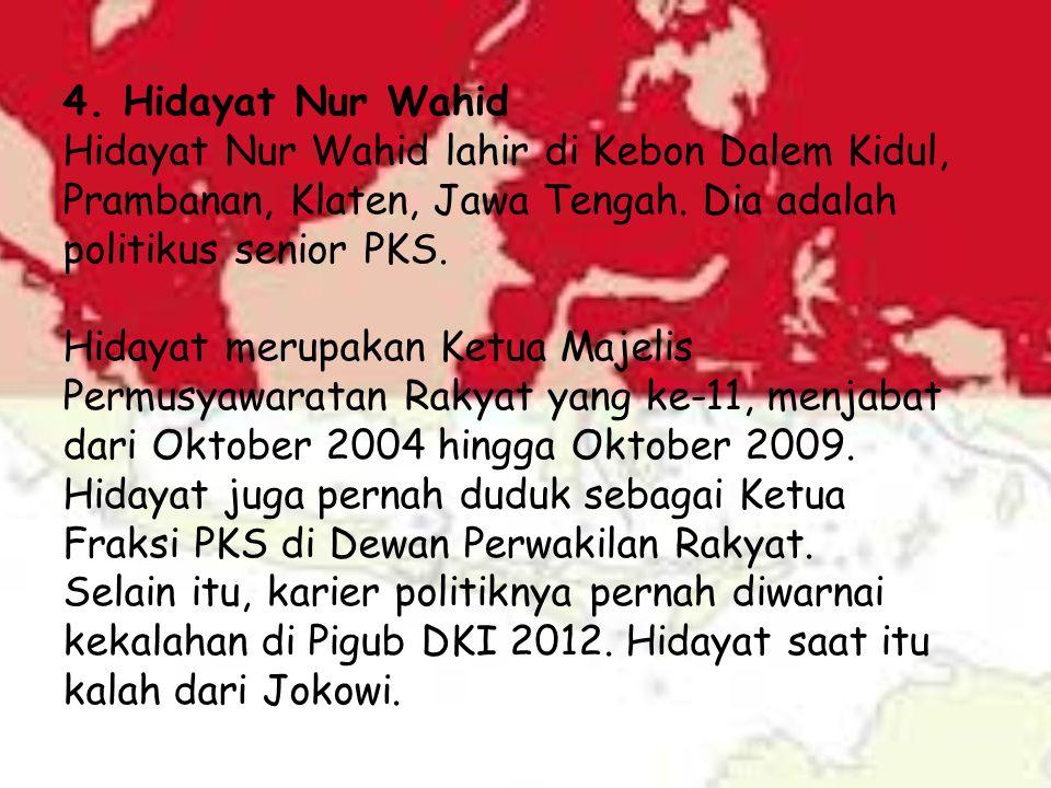 4. Hidayat Nur Wahid Hidayat Nur Wahid lahir di Kebon Dalem Kidul, Prambanan, Klaten, Jawa Tengah. Dia adalah politikus senior PKS.