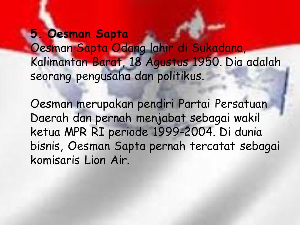 5. Oesman Sapta Oesman Sapta Odang lahir di Sukadana, Kalimantan Barat, 18 Agustus 1950. Dia adalah seorang pengusaha dan politikus.