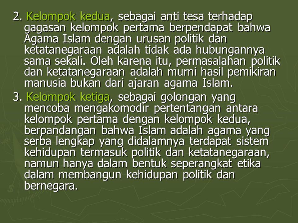 2. Kelompok kedua, sebagai anti tesa terhadap gagasan kelompok pertama berpendapat bahwa Agama Islam dengan urusan politik dan ketatanegaraan adalah tidak ada hubungannya sama sekali. Oleh karena itu, permasalahan politik dan ketatanegaraan adalah murni hasil pemikiran manusia bukan dari ajaran agama Islam.