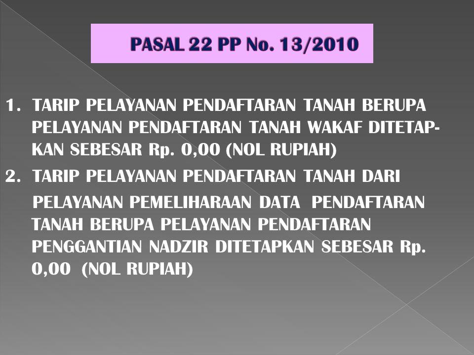 PASAL 22 PP No. 13/2010 1. TARIP PELAYANAN PENDAFTARAN TANAH BERUPA PELAYANAN PENDAFTARAN TANAH WAKAF DITETAP-KAN SEBESAR Rp. 0,00 (NOL RUPIAH)