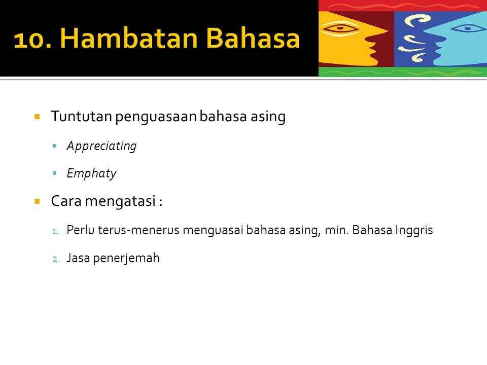 10. Hambatan Bahasa Tuntutan penguasaan bahasa asing Cara mengatasi :