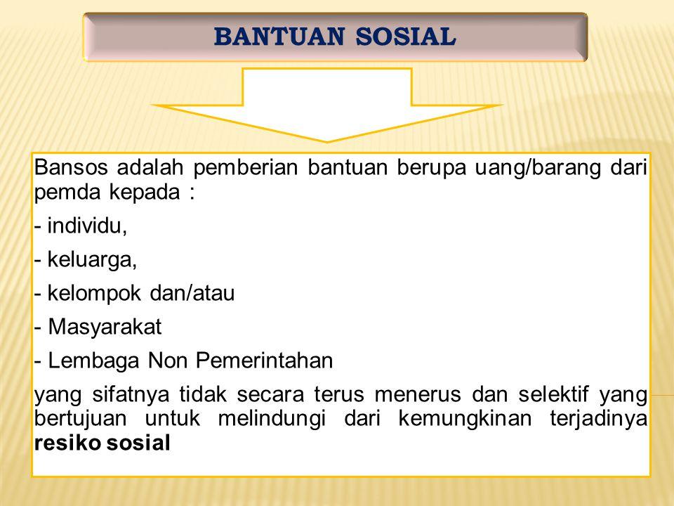 BANTUAN SOSIAL Bansos adalah pemberian bantuan berupa uang/barang dari pemda kepada : - individu, - keluarga,