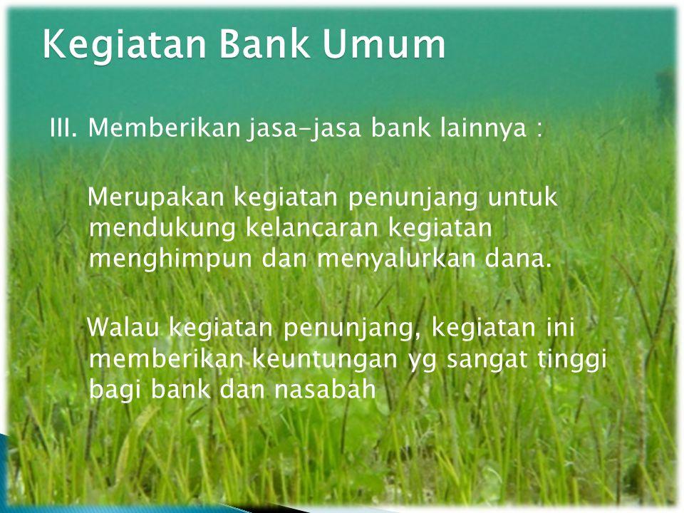 Kegiatan Bank Umum III. Memberikan jasa-jasa bank lainnya :