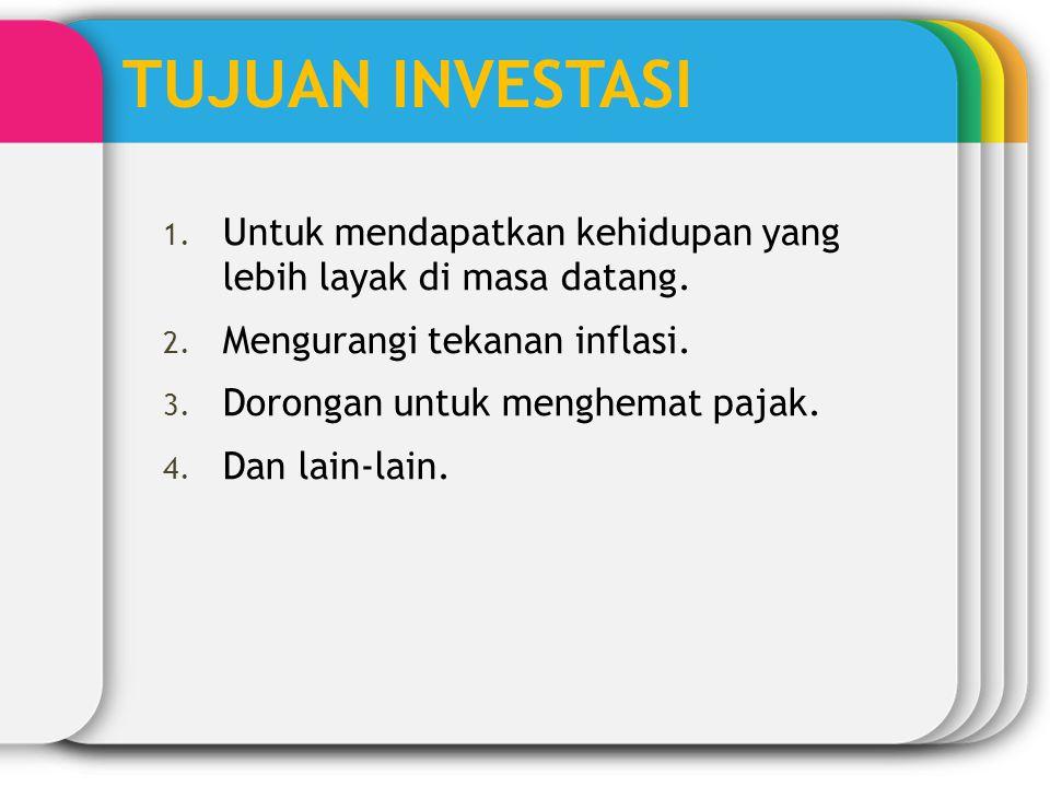 TUJUAN INVESTASI Untuk mendapatkan kehidupan yang lebih layak di masa datang. Mengurangi tekanan inflasi.