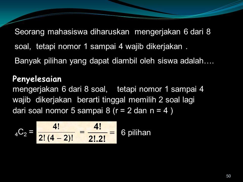 Seorang mahasiswa diharuskan mengerjakan 6 dari 8 soal, tetapi nomor 1 sampai 4 wajib dikerjakan .