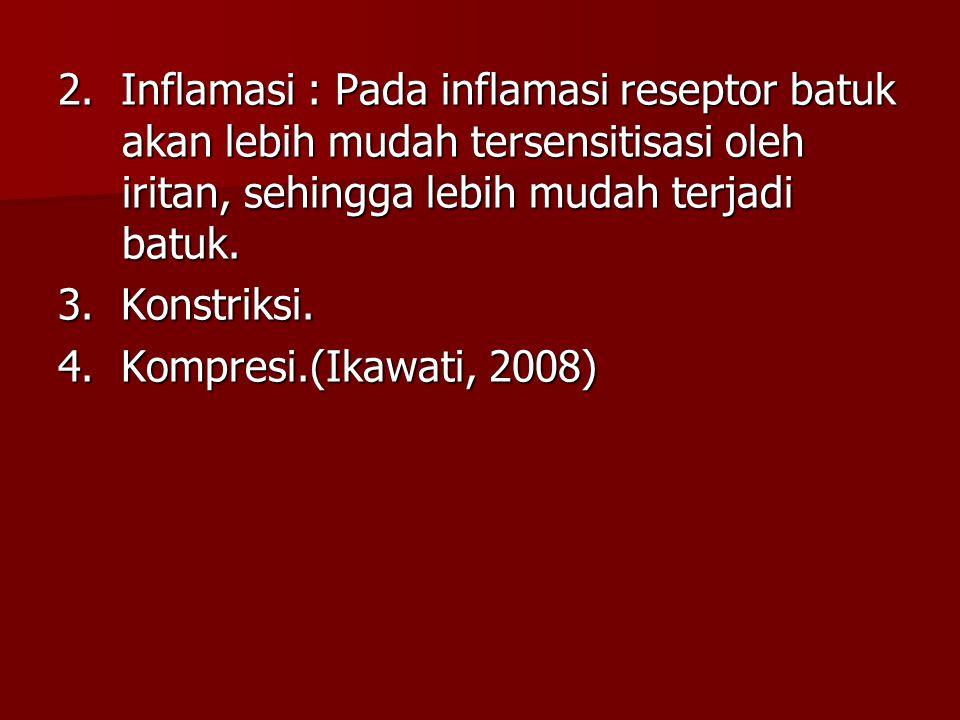 2. Inflamasi : Pada inflamasi reseptor batuk akan lebih mudah tersensitisasi oleh iritan, sehingga lebih mudah terjadi batuk.