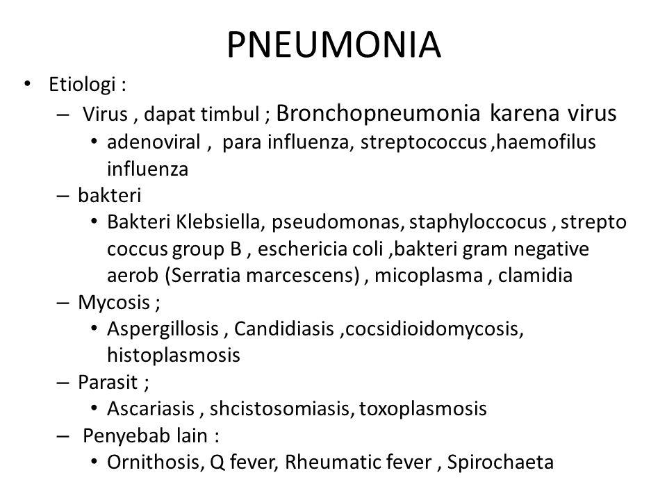 PNEUMONIA Etiologi : Virus , dapat timbul ; Bronchopneumonia karena virus. adenoviral , para influenza, streptococcus ,haemofilus influenza.