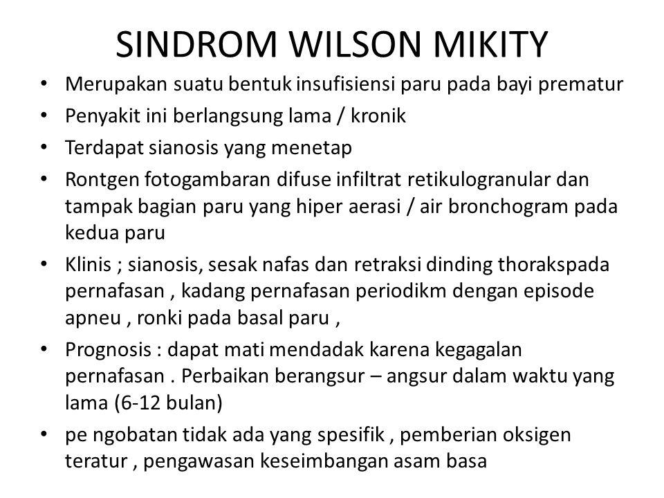SINDROM WILSON MIKITY Merupakan suatu bentuk insufisiensi paru pada bayi prematur. Penyakit ini berlangsung lama / kronik.