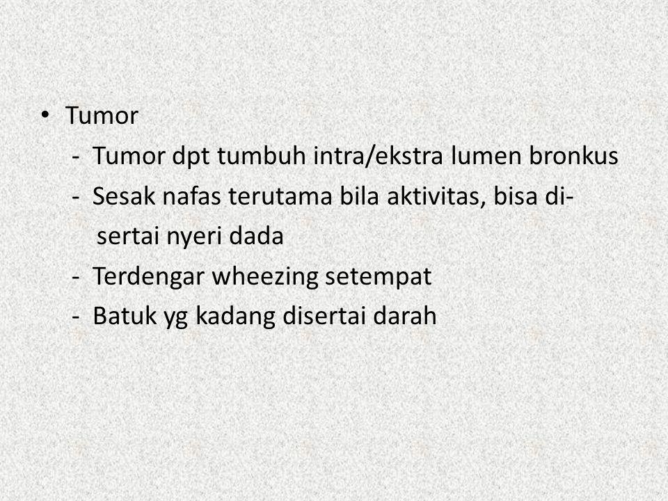 Tumor - Tumor dpt tumbuh intra/ekstra lumen bronkus. - Sesak nafas terutama bila aktivitas, bisa di-