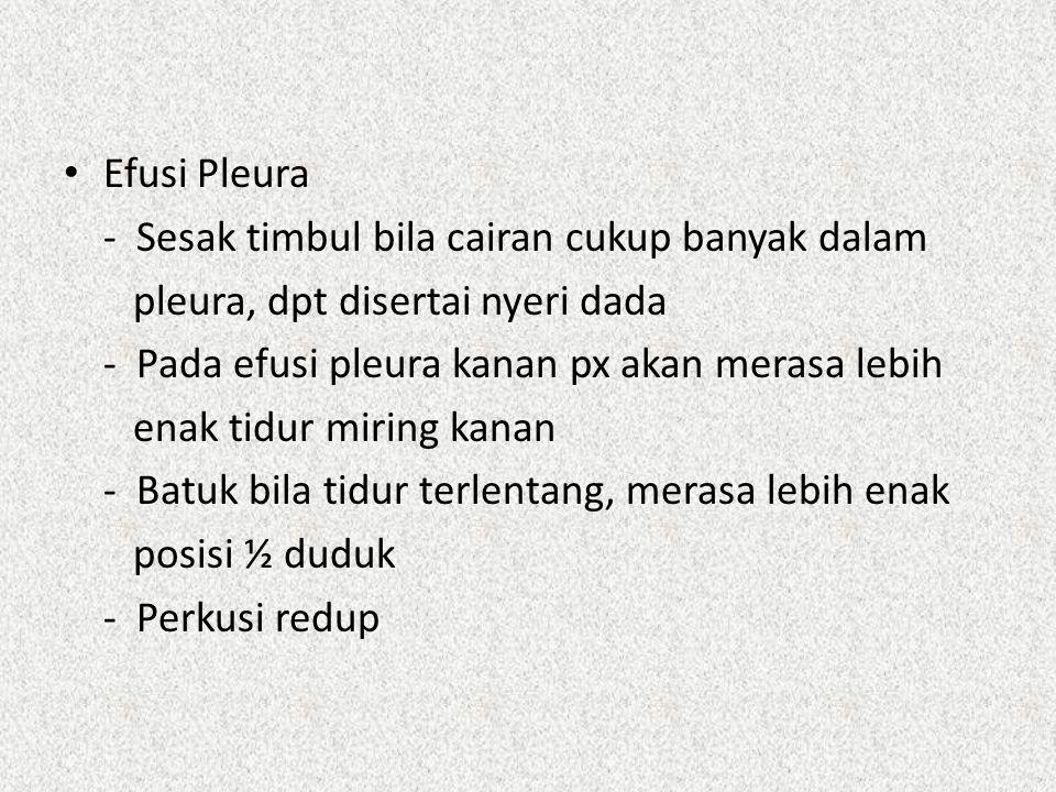 Efusi Pleura - Sesak timbul bila cairan cukup banyak dalam. pleura, dpt disertai nyeri dada. - Pada efusi pleura kanan px akan merasa lebih.
