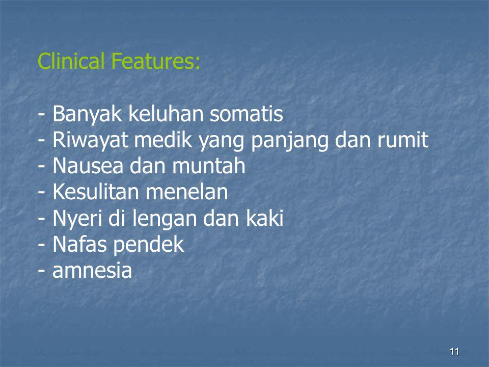 Clinical Features: Banyak keluhan somatis. - Riwayat medik yang panjang dan rumit. - Nausea dan muntah.