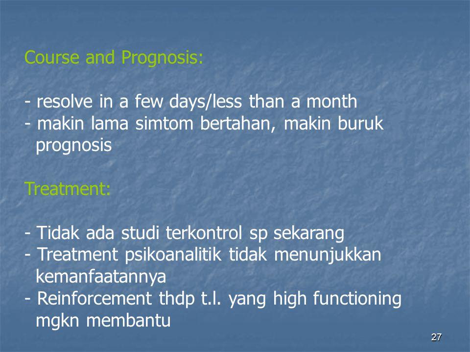 Course and Prognosis: - resolve in a few days/less than a month. makin lama simtom bertahan, makin buruk.