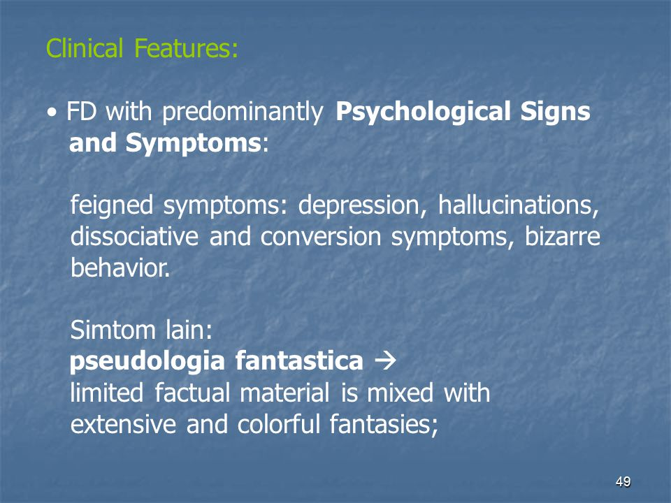 Clinical Features: FD with predominantly Psychological Signs. and Symptoms: feigned symptoms: depression, hallucinations,