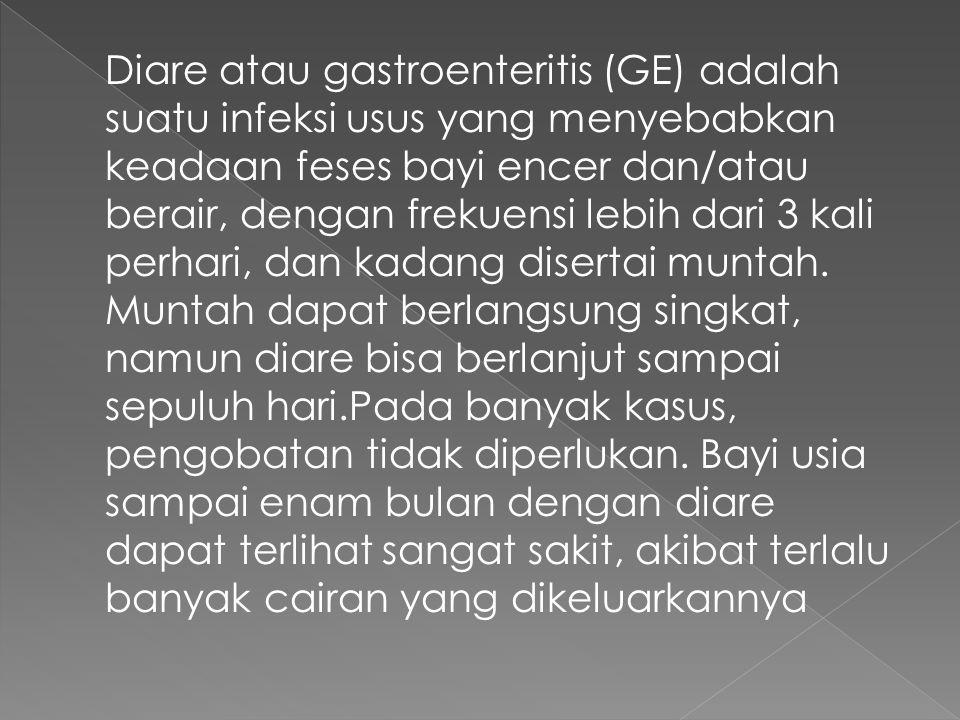 Diare atau gastroenteritis (GE) adalah suatu infeksi usus yang menyebabkan keadaan feses bayi encer dan/atau berair, dengan frekuensi lebih dari 3 kali perhari, dan kadang disertai muntah.