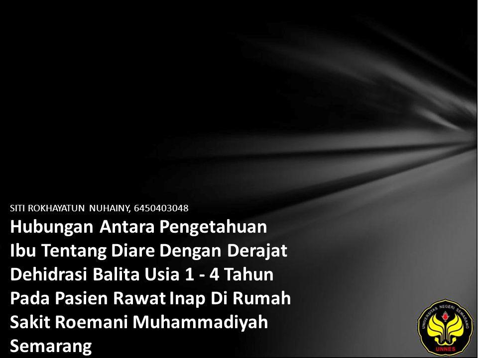 SITI ROKHAYATUN NUHAINY, 6450403048 Hubungan Antara Pengetahuan Ibu Tentang Diare Dengan Derajat Dehidrasi Balita Usia 1 - 4 Tahun Pada Pasien Rawat Inap Di Rumah Sakit Roemani Muhammadiyah Semarang