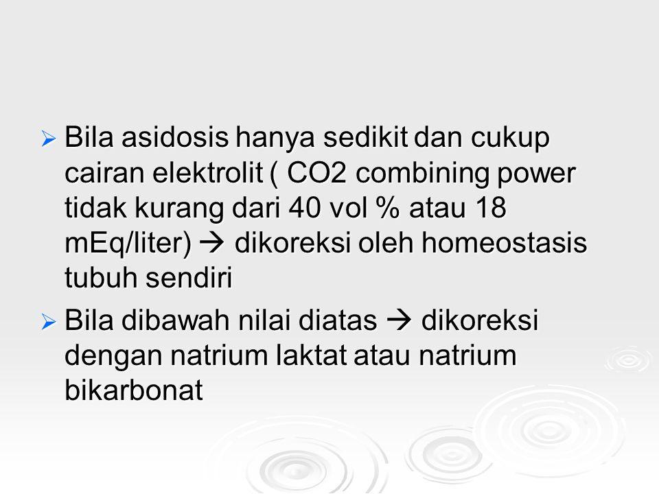 Bila asidosis hanya sedikit dan cukup cairan elektrolit ( CO2 combining power tidak kurang dari 40 vol % atau 18 mEq/liter)  dikoreksi oleh homeostasis tubuh sendiri