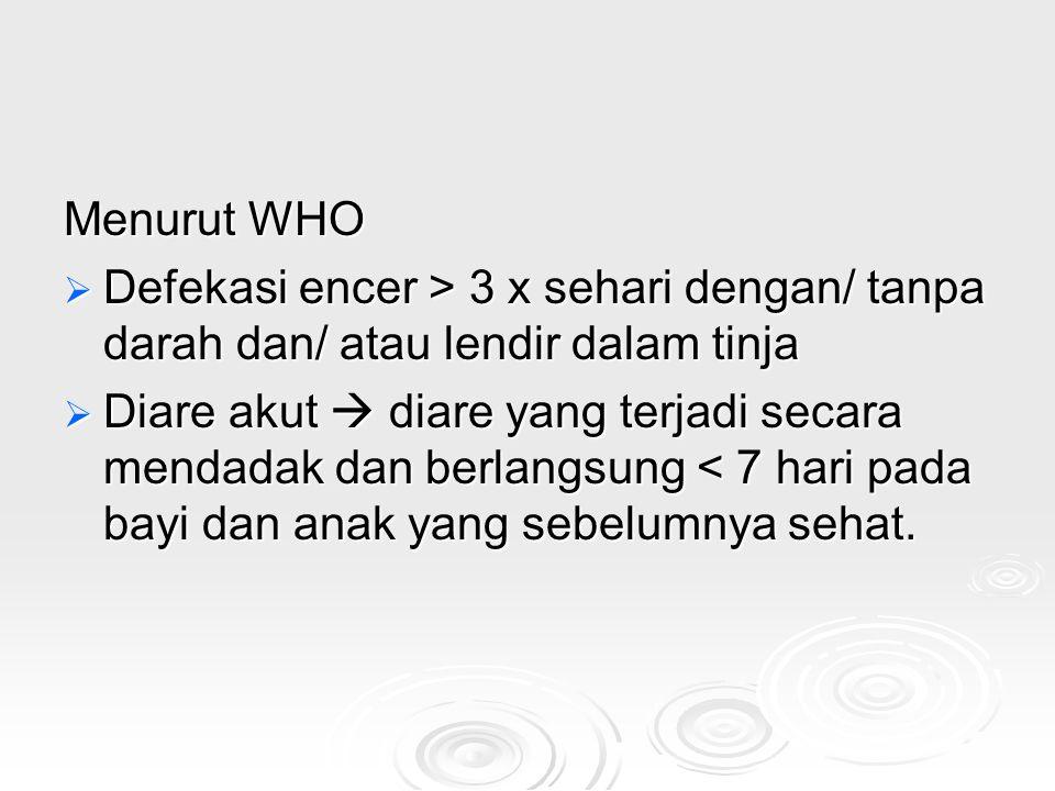 Menurut WHO Defekasi encer > 3 x sehari dengan/ tanpa darah dan/ atau lendir dalam tinja.