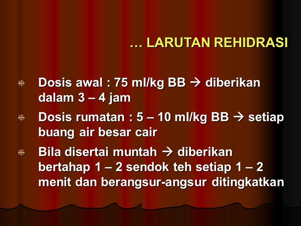 … LARUTAN REHIDRASI Dosis awal : 75 ml/kg BB  diberikan dalam 3 – 4 jam. Dosis rumatan : 5 – 10 ml/kg BB  setiap buang air besar cair.