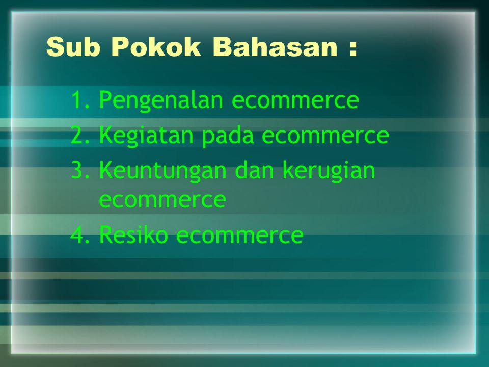 Sub Pokok Bahasan : Pengenalan ecommerce Kegiatan pada ecommerce