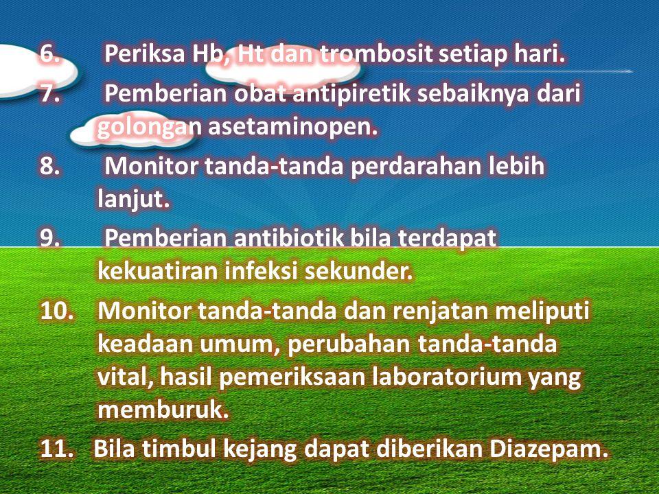 6. Periksa Hb, Ht dan trombosit setiap hari.