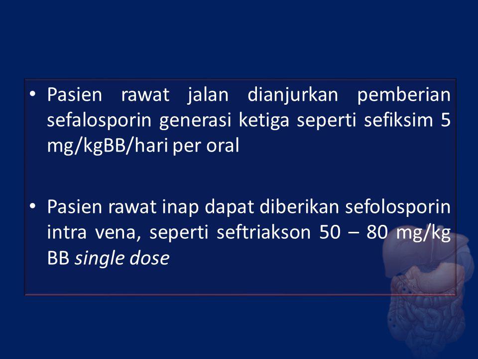Pasien rawat jalan dianjurkan pemberian sefalosporin generasi ketiga seperti sefiksim 5 mg/kgBB/hari per oral