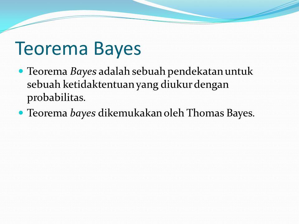 Teorema Bayes Teorema Bayes adalah sebuah pendekatan untuk sebuah ketidaktentuan yang diukur dengan probabilitas.