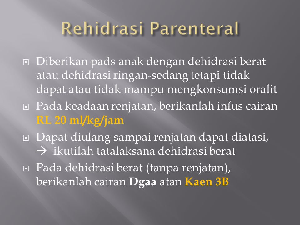 Rehidrasi Parenteral Diberikan pads anak dengan dehidrasi berat atau dehidrasi ringan-sedang tetapi tidak dapat atau tidak mampu mengkonsumsi oralit.