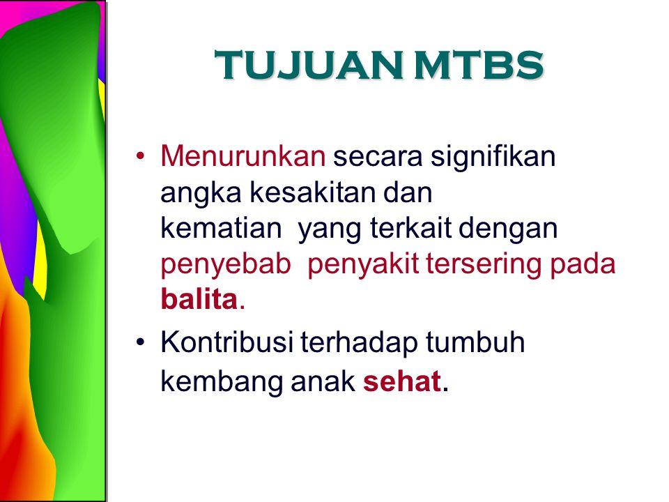 TUJUAN MTBS Menurunkan secara signifikan angka kesakitan dan kematian yang terkait dengan penyebab penyakit tersering pada balita.