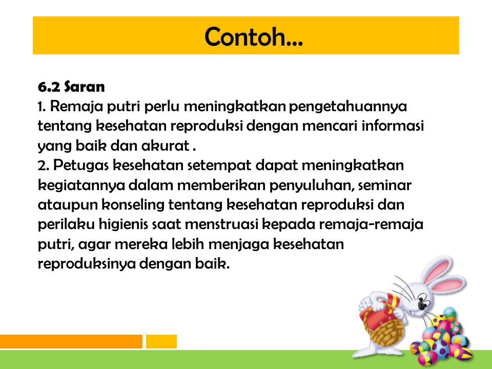 Contoh… 6.2 Saran. 1. Remaja putri perlu meningkatkan pengetahuannya tentang kesehatan reproduksi dengan mencari informasi yang baik dan akurat .