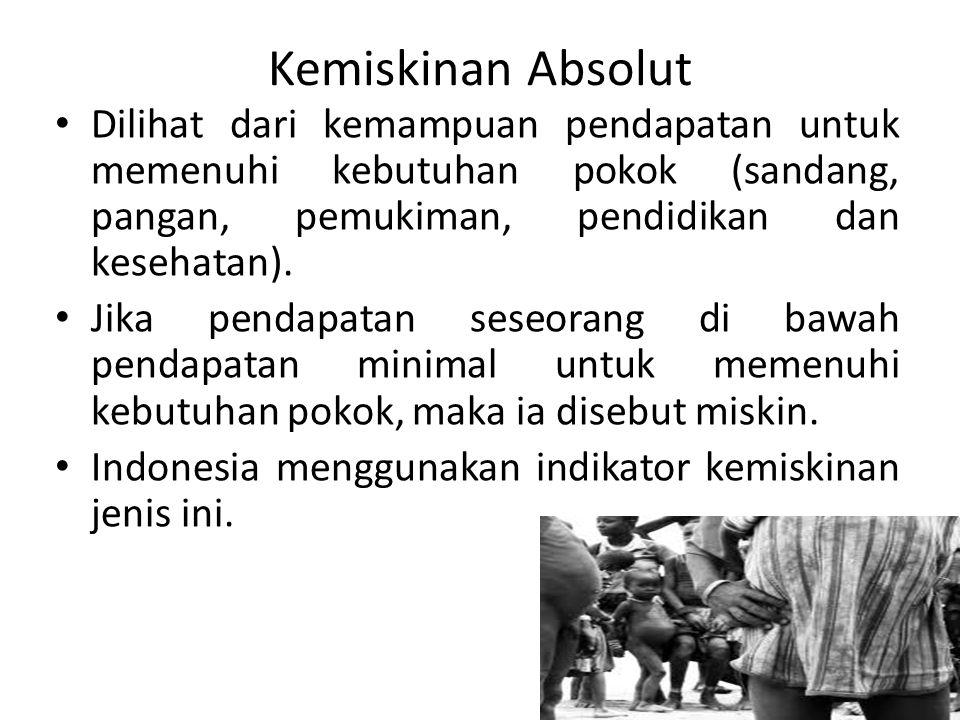 Kemiskinan Absolut Dilihat dari kemampuan pendapatan untuk memenuhi kebutuhan pokok (sandang, pangan, pemukiman, pendidikan dan kesehatan).