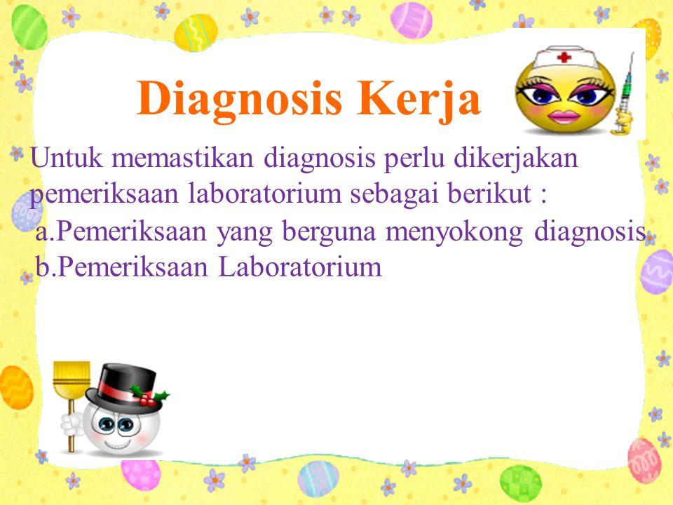 Diagnosis Kerja Untuk memastikan diagnosis perlu dikerjakan pemeriksaan laboratorium sebagai berikut :