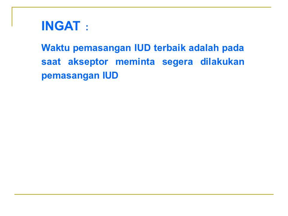 INGAT : Waktu pemasangan IUD terbaik adalah pada saat akseptor meminta segera dilakukan pemasangan IUD.