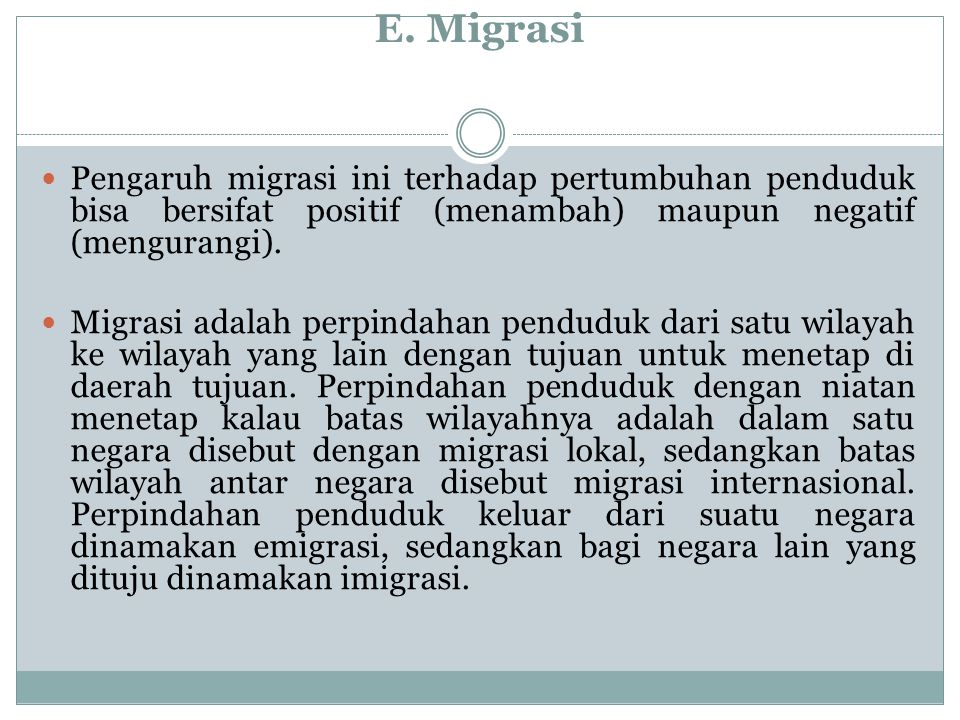 E. Migrasi Pengaruh migrasi ini terhadap pertumbuhan penduduk bisa bersifat positif (menambah) maupun negatif (mengurangi).